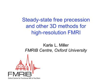 Steady-state free precession and other 3D methods for high-resolution FMRI Steady-state free precession and other 3D methods for high-resolution FMRI Karla.