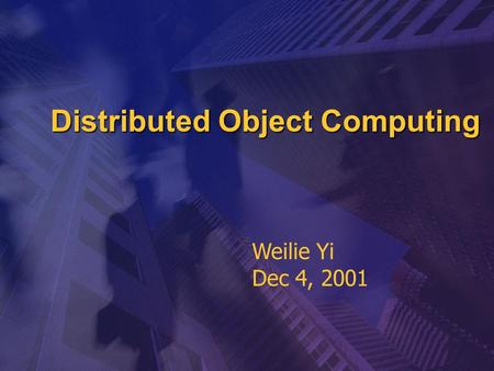 Distributed Object Computing Weilie Yi Dec 4, 2001.