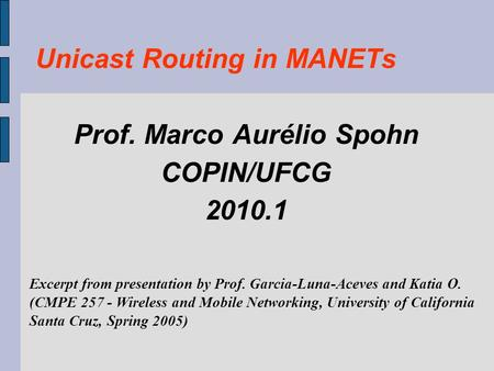Unicast Routing in MANETs Prof. Marco Aurélio Spohn COPIN/UFCG 2010.1 Excerpt from presentation by Prof. Garcia-Luna-Aceves and Katia O. (CMPE 257 - Wireless.