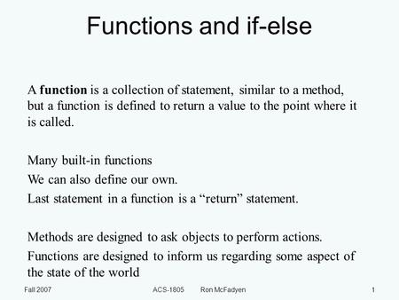Fall 2007ACS-1805 Ron McFadyen1 Functions and if-else A function is a collection of statement, similar to a method, but a function is defined to return.