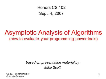 CS 307 Fundamentals of Computer Science 1 Asymptotic Analysis of Algorithms (how to evaluate your programming power tools) based on presentation material.