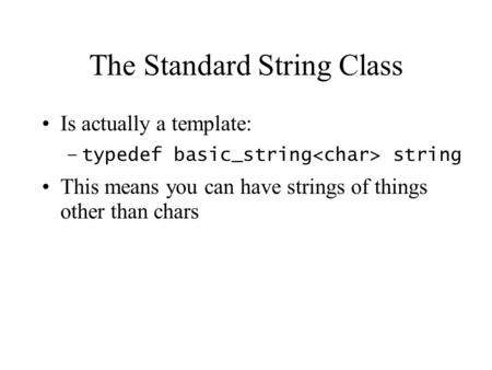 The Standard String Class Is actually a template: –typedef basic_string string This means you can have strings of things other than chars.