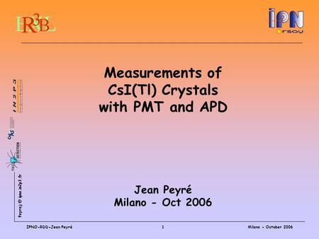 ipno.in2p3.fr Milano - October 2006IPNO-RDD-Jean Peyré1 Measurements of CsI(Tl) Crystals with PMT and APD Jean Peyré Milano - Oct 2006.