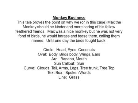 Monkey Business This tale proves the point on why we (or in this case) Max the Monkey should be kinder and more caring of his fellow feathered friends.
