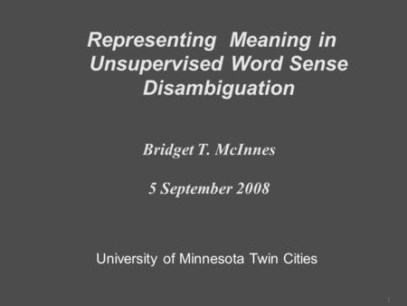 1 Representing Meaning in Unsupervised Word Sense Disambiguation Bridget T. McInnes 5 September 2008 University of Minnesota Twin Cities.