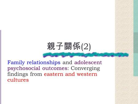 親子關係 (2) Family relationships and adolescent psychosocial outcomes: Converging findings from eastern and western cultures.