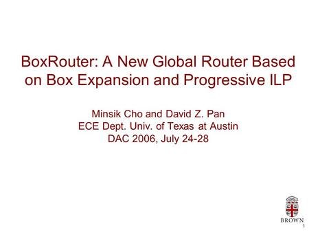 1 BoxRouter: A New Global Router Based on Box Expansion and Progressive ILP Minsik Cho and David Z. Pan ECE Dept. Univ. of Texas at Austin DAC 2006, July.