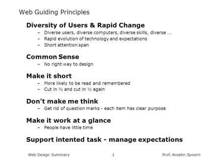 Prof. Anselm SpoerriWeb Design Summary1 Web Guiding Principles Diversity of Users & Rapid Change –Diverse users, diverse computers, diverse skills, diverse.