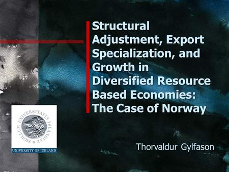 Structural Adjustment, Export Specialization, and Growth in Diversified Resource Based Economies: The Case of Norway Thorvaldur Gylfason.