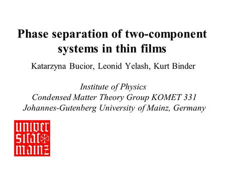 Phase separation of two-component systems in thin films Katarzyna Bucior, Leonid Yelash, Kurt Binder Institute of Physics Condensed Matter Theory Group.
