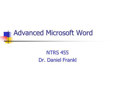 Advanced Microsoft Word NTRS 455 Dr. Daniel Frankl.