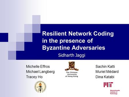 Resilient Network Coding in the presence of Byzantine Adversaries Michelle Effros Michael Langberg Tracey Ho Sachin Katti Muriel Médard Dina Katabi Sidharth.