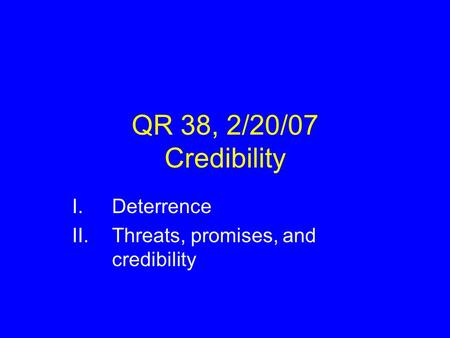 QR 38, 2/20/07 Credibility I.Deterrence II.Threats, promises, and credibility.