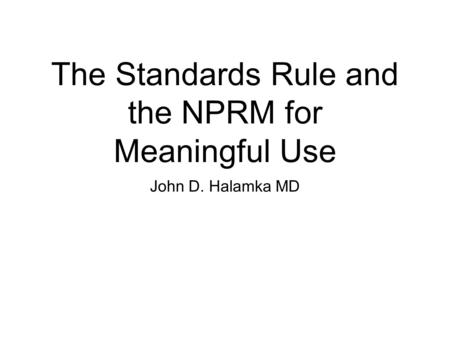 The Standards Rule and the NPRM for Meaningful Use John D. Halamka MD.