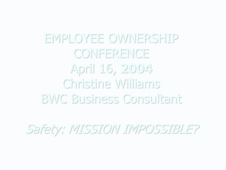 EMPLOYEE OWNERSHIP CONFERENCE April 16, 2004 Christine Williams BWC Business Consultant Safety: MISSION IMPOSSIBLE?
