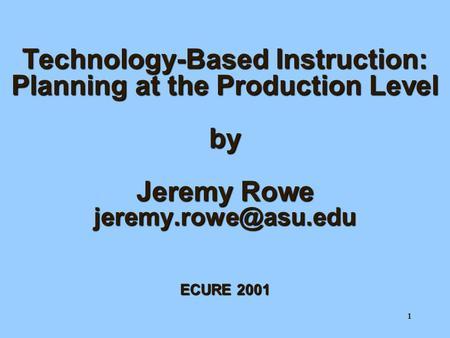 1 Technology-Based Instruction: Planning at the Production Level by Jeremy Rowe ECURE 2001.