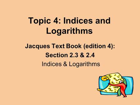 Topic 4: Indices and Logarithms Jacques Text Book (edition 4): Section 2.3 & 2.4 Indices & Logarithms.