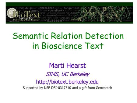 Semantic Relation Detection in Bioscience Text Marti Hearst SIMS, UC Berkeley  Supported by NSF DBI-0317510 and a gift from.