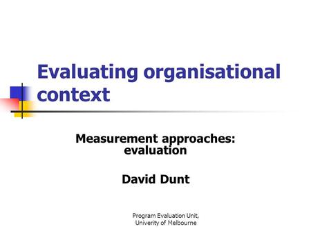 Program Evaluation Unit, Univerity of Melbourne Evaluating organisational context Measurement approaches: evaluation David Dunt.