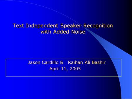 Text Independent Speaker Recognition with Added Noise Jason Cardillo & Raihan Ali Bashir April 11, 2005.