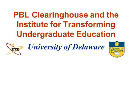 University of Delaware PBL Clearinghouse and the Institute for Transforming Undergraduate Education.