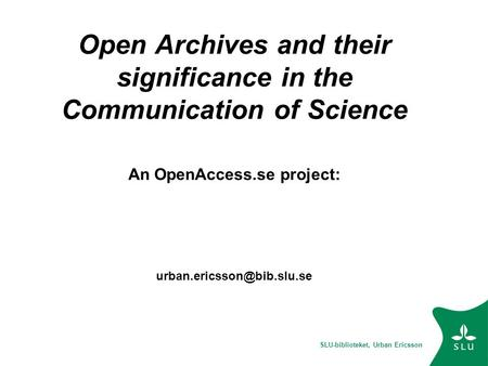 SLU-biblioteket, Urban Ericsson Open Archives and their significance in the Communication of Science An OpenAccess.se project: