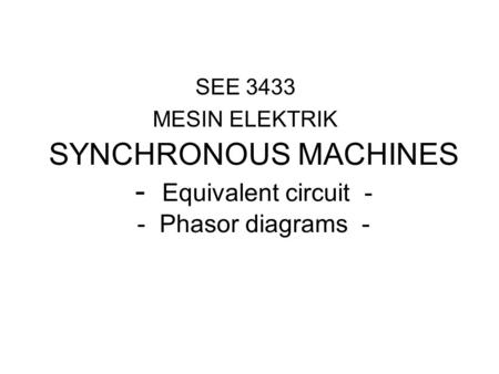 SEE 3433 MESIN ELEKTRIK SYNCHRONOUS MACHINES - Equivalent circuit - - Phasor diagrams -