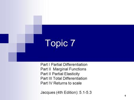 1 Topic 7 Part I Partial Differentiation Part II Marginal Functions Part II Partial Elasticity Part III Total Differentiation Part IV Returns to scale.