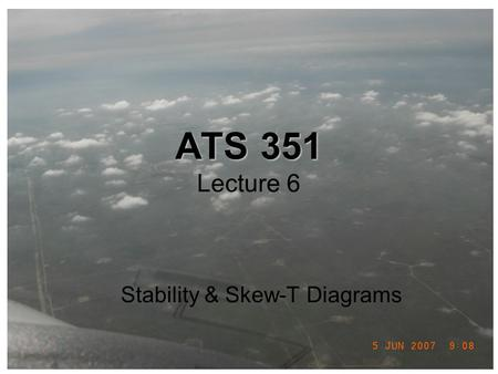 ATS 351 ATS 351 Lecture 6 Stability & Skew-T Diagrams.
