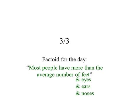 "3/3 Factoid for the day: ""Most people have more than the average number of feet"" & eyes & ears & noses."