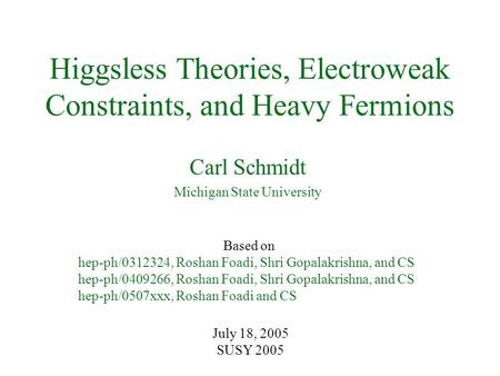 Higgsless Theories, Electroweak Constraints, and Heavy Fermions Carl Schmidt Michigan State University July 18, 2005 SUSY 2005 Based on hep-ph/0312324,