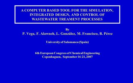 A COMPUTER BASED TOOL FOR THE SIMULATION, INTEGRATED DESIGN, AND CONTROL OF WASTEWATER TREAMENT PROCESSES By P. Vega, F. Alawneh, L. González, M. Francisco,