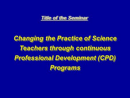 Title of the Seminar Changing the Practice of Science Teachers through continuous Professional Development (CPD) Programs.