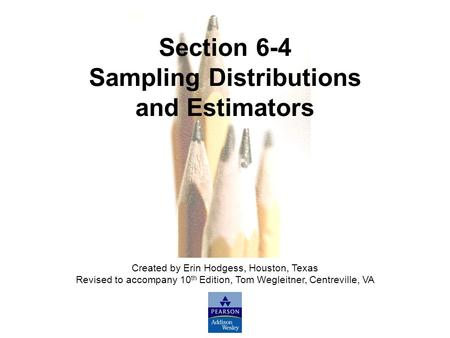 Slide Slide 1 Copyright © 2007 Pearson Education, Inc Publishing as Pearson Addison-Wesley. Section 6-4 Sampling Distributions and Estimators Created by.