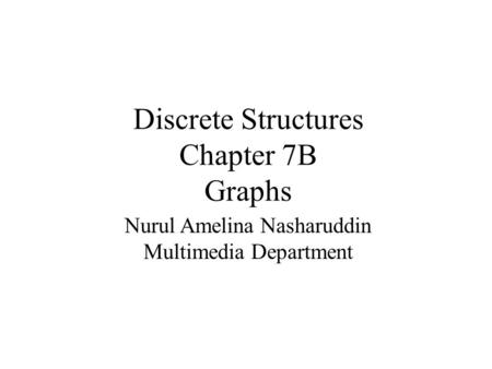 Discrete Structures Chapter 7B Graphs Nurul Amelina Nasharuddin Multimedia Department.