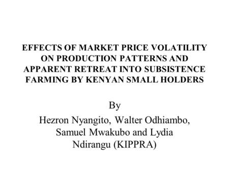 EFFECTS OF MARKET PRICE VOLATILITY ON PRODUCTION PATTERNS AND APPARENT RETREAT INTO SUBSISTENCE FARMING BY KENYAN SMALL HOLDERS By Hezron Nyangito, Walter.