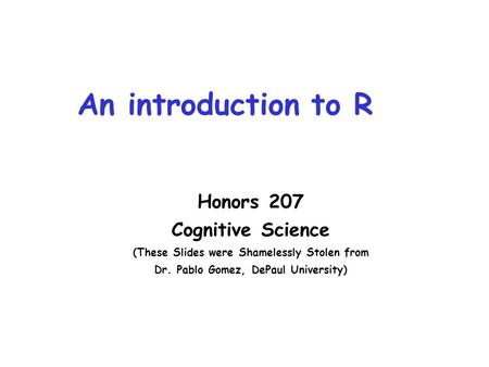 An introduction to R Honors 207 Cognitive Science (These Slides were Shamelessly Stolen from Dr. Pablo Gomez, DePaul University)