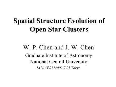 Spatial Structure Evolution of Open Star Clusters W. P. Chen and J. W. Chen Graduate Institute of Astronomy National Central University IAU-APRM2002.7.03.