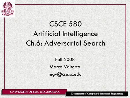 UNIVERSITY OF SOUTH CAROLINA Department of Computer Science and Engineering CSCE 580 Artificial Intelligence Ch.6: Adversarial Search Fall 2008 Marco Valtorta.