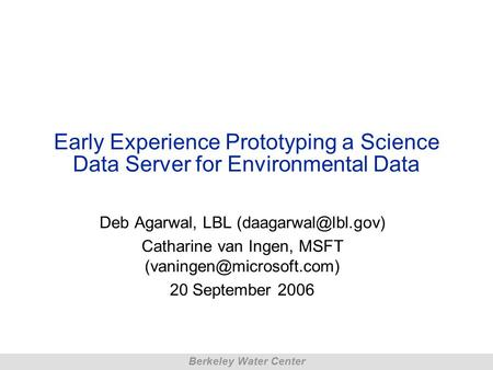 Berkeley Water Center Early Experience Prototyping a Science Data Server for Environmental Data Deb Agarwal, LBL Catharine van Ingen,