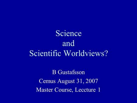 Science and Scientific Worldviews? B Gustafsson Cemus August 31, 2007 Master Course, Leccture 1.