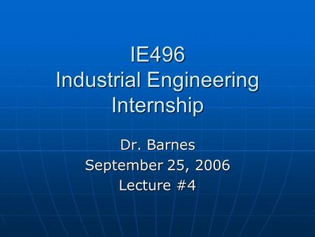 IE496 Industrial Engineering Internship Dr. Barnes September 25, 2006 Lecture #4.