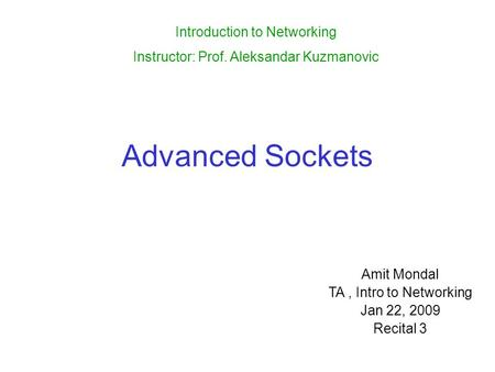 Advanced Sockets Amit Mondal TA, Intro to Networking Jan 22, 2009 Recital 3 Introduction to Networking Instructor: Prof. Aleksandar Kuzmanovic.