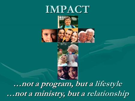 IMPACT …not a program, but a lifestyle …not a ministry, but a relationship.