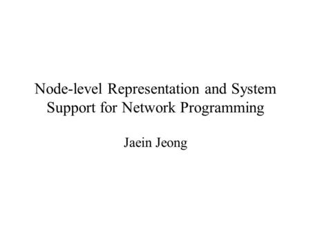 Node-level Representation and System Support for Network Programming Jaein Jeong.