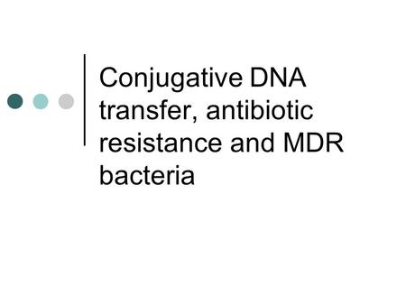 Conjugative DNA transfer, antibiotic resistance and MDR bacteria.