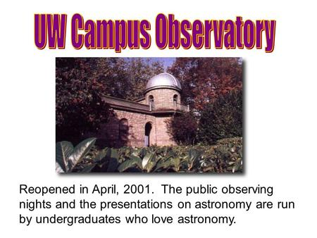 Reopened in April, 2001. The public observing nights and the presentations on astronomy are run by undergraduates who love astronomy.