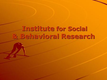 Institute for Social & Behavioral Research Institute for Social & Behavioral Research.