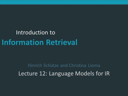 Introduction to Information Retrieval Introduction to Information Retrieval Hinrich Schütze and Christina Lioma Lecture 12: Language Models for IR.