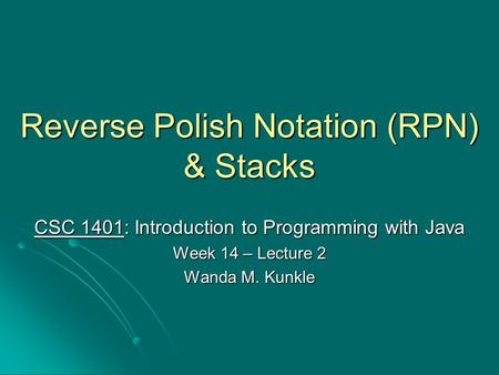 Reverse Polish Notation (RPN) & Stacks CSC 1401: Introduction to Programming with Java Week 14 – Lecture 2 Wanda M. Kunkle.